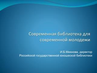 И.Б.Михнова, директор  Российской государственной юношеской библиотеки
