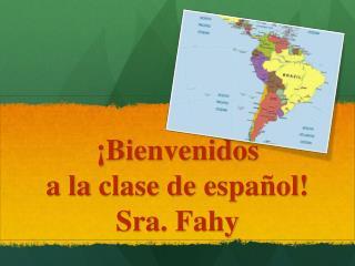 ¡ Bienvenidos a la  clase  de  español ! Sra.  Fahy