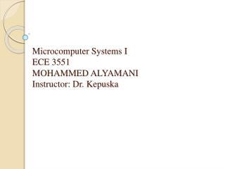 Microcomputer Systems I ECE 3551 MOHAMMED ALYAMANI Instructor: Dr.  Kepuska