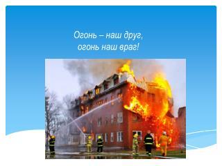 Огонь – наш друг,                                                         огонь наш враг!