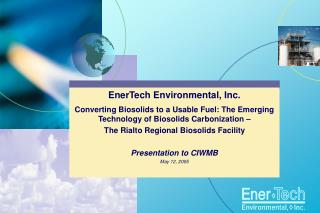 EnerTech Environmental, Inc.  Converting Biosolids to a Usable Fuel: The Emerging Technology of Biosolids Carbonization