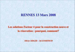 RENNES 13 Mars 2008   Les solutions Facteur 4 pour la construction neuve et la r novation : pourquoi, comment      Olivi