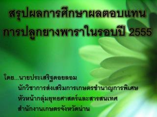 สรุปผลการศึกษาผลตอบแทนการปลูกยางพาราในรอบปี 2555