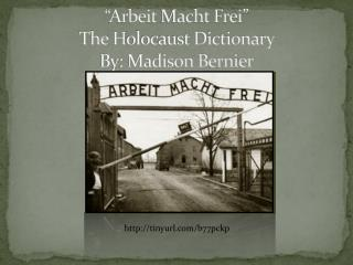 """ Arbeit Macht Frei "" The  H olocaust Dictionary  By: Madison Bernier"