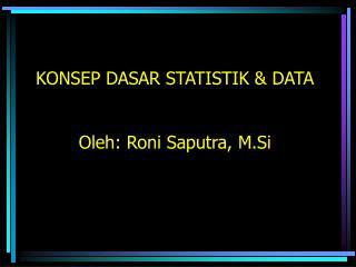KONSEP DASAR STATISTIK &  DATA Oleh: Roni Saputra, M.Si
