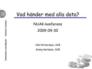 Vad händer med alla data?  NUAK-konferens 2009-09-30 Ulla Pettersson, SCB Jenny Karlsson, SCB
