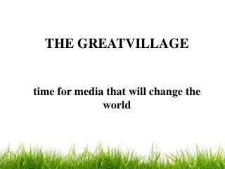 THE GREATVILLAGE time for media that will  change the world