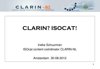 CLARIN? ISOCAT! Ineke Schuurman ISOcat content co � rdinator CLARIN-NL Amsterdam  30-08-2012