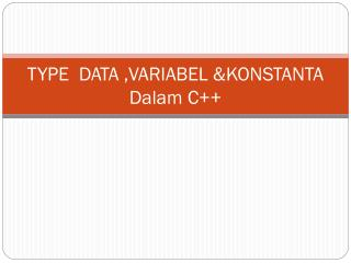 TYPE  DATA  , VARIABEL  & KONSTANTA  Dalam C++