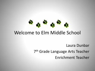 Welcome to Elm Middle School Laura Dunbar 	7 th  Grade Language Arts Teacher Enrichment Teacher