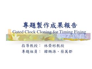 專題製作成果 報告 Gated Clock Cloning for Timing Fixing