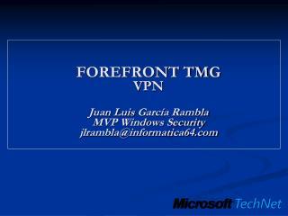 FOREFRONT TMG VPN Juan Luis  Garc�a Rambla MVP Windows Security jlrambla@informatica64