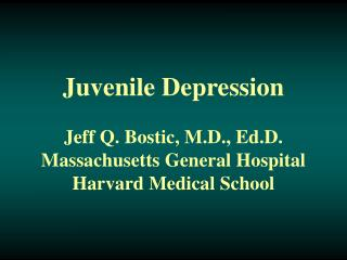 Juvenile Depression  Jeff Q. Bostic, M.D., Ed.D. Massachusetts General Hospital Harvard Medical School