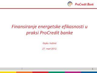 Finansiranje energetske efikasnosti u praksi ProCredit banke Gojko Vučinić 27. mart 2012.