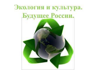 Экология и культура. Будущее России.