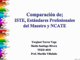 Comparación  de; ISTE,  Estándares Profesionales  del Maestro y NCATE
