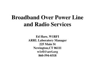 Broadband Over Power Line and Radio Services  Ed Hare, W1RFI ARRL Laboratory Manager 225 Main St Newington,CT 06111 w1rf