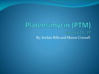 Platensimycin  (PTM) January 23 - 27