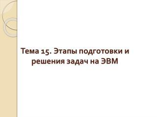 Тема 15. Этапы  подготовки и решения задач на ЭВМ