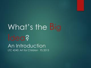 What's the  B ig I dea ? An Introduction  LTC 4240: Art for Children   FS 2013
