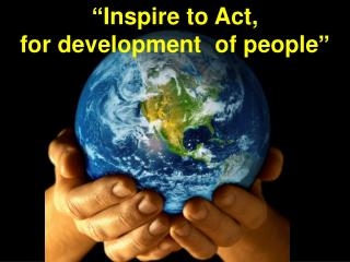 """""""Inspire  to Act,  for development  of people"""""""