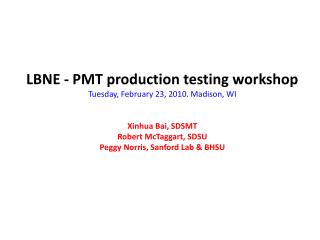 LBNE - PMT production testing workshop  Tuesday, February 23, 2010. Madison, WI   Xinhua Bai, SDSMT  Robert McTaggart, S