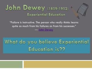 John Dewey  (1859-1952)                  Experiential Education