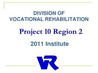 DIVISION OF  VOCATIONAL REHABILITATION  Project 10 Region 2  2011 Institute