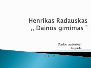 """Henrikas Radauskas  ,, Dainos gimimas """""""