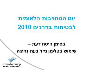 יום המחויבות הלאומית  לבטיחות בדרכים 2010 בסימן היסח דעת –  שימוש בטלפון נייד בעת נהיגה