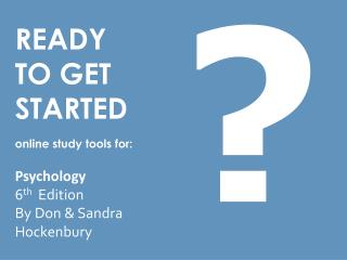 READY TO GET STARTED online study tools for:  Psychology 6 th Edition By  Don & Sandra  Hockenbury