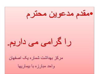 مقدم مدعوین محترم          را گرامی می داریم. مرکز بهداشت شماره یک اصفهان