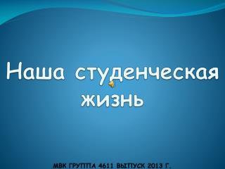 Наша студенческая жизнь МВК ГРУППА 4611 ВЫПУСК 2013 Г.