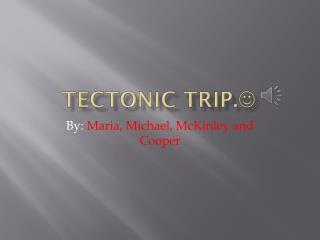 Tectonic trip. 