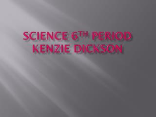 Science 6 th  period Kenzie Dickson