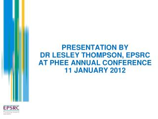 PRESENTATION BY  DR LESLEY THOMPSON, EPSRC  AT PHEE ANNUAL CONFERENCE  11 JANUARY 2012