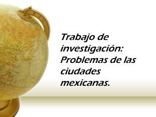 Trabajo de investigación: Problemas de las ciudades mexicanas .