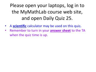Please open your laptops, log in to the MyMathLab course web site, and open Daily Quiz  25.