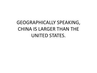 GEOGRAPHICALLY SPEAKING, CHINA IS LARGER THAN THE UNITED STATES.
