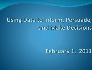 Using Data to Inform, Persuade, and Make Decisions February 1,  2011