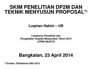 SKIM PENELITIAN DP2M DAN  TEKNIK MENYUSUN PROPOSAL* ) Luqman Hakim – UB Lokakarya Penelitian dan