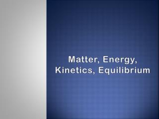 Matter, Energy, Kinetics, Equilibrium