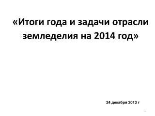 «Итоги года и задачи отрасли земледелия на  2014  год»
