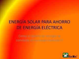 ENERGÍA SOLAR PARA AHORRO DE ENERGÍA ELÉCTRICA