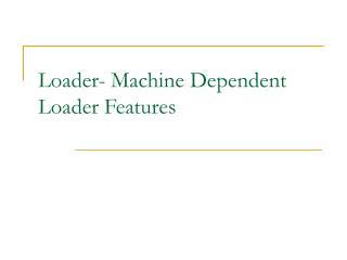 Loader- Machine Dependent Loader Features