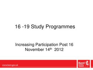 16 -19 Study Programmes  Increasing Participation Post 16  November 14 th   2012