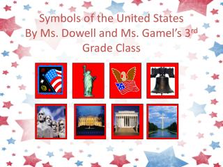 Symbols of the United States By  Ms. Dowell and Ms.  Gamel �s 3 rd  Grade Class