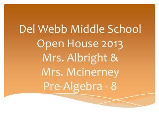 Del Webb Middle School Open House 2013 Mrs. Albright & Mrs.  Mcinerney Pre-Algebra - 8