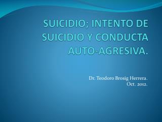 SUICIDIO; INTENTO DE SUICIDIO Y CONDUCTA AUTO-AGRESIVA.