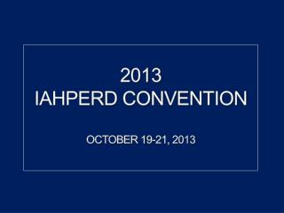 2013 IAHPERD  Convention OCTOBER 19-21, 2013